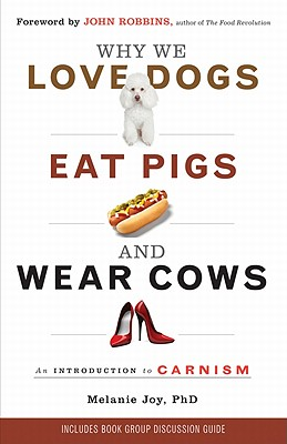 Why We Love Dogs, Eat Pigs, and Wear Cows By Joy, Melanie, Ph.D.